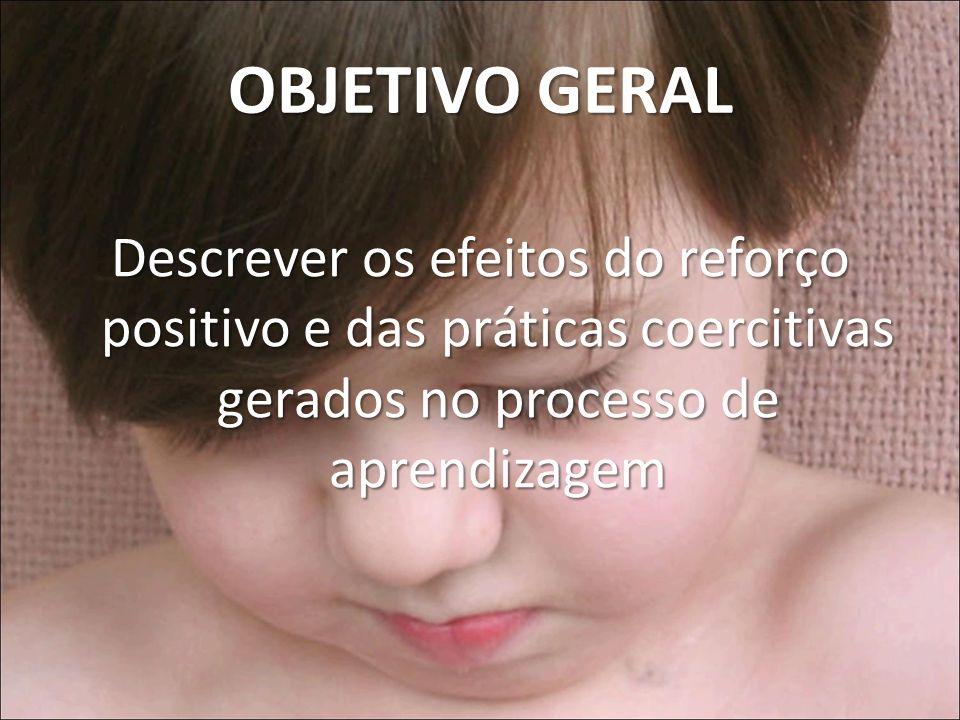 OBJETIVO GERAL Descrever os efeitos do reforço positivo e das práticas coercitivas gerados no processo de aprendizagem