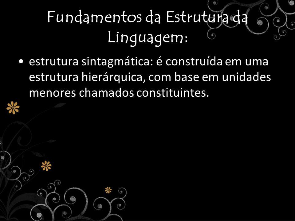 Fundamentos da Estrutura da Linguagem: estrutura sintagmática: é construída em uma estrutura hierárquica, com base em unidades menores chamados consti