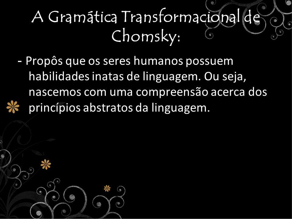 A Gramática Transformacional de Chomsky: - Propôs que os seres humanos possuem habilidades inatas de linguagem. Ou seja, nascemos com uma compreensão