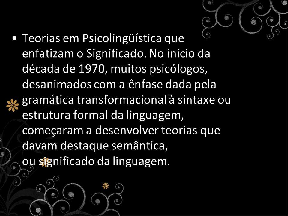 Teorias em Psicolingüística que enfatizam o Significado. No início da década de 1970, muitos psicólogos, desanimados com a ênfase dada pela gramática