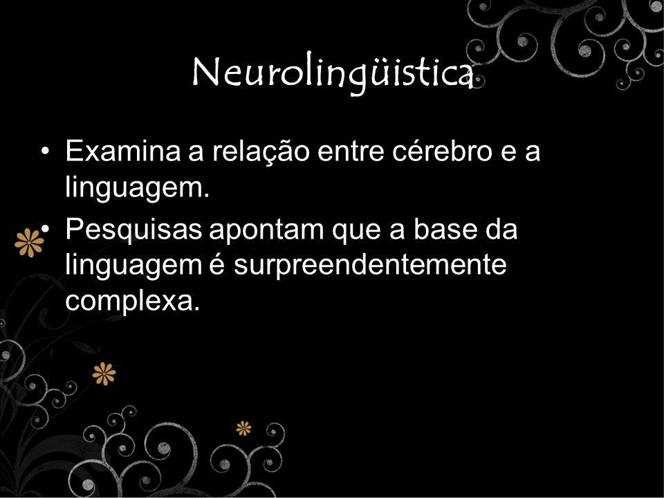 Neurolingüistica Examina a relação entre cérebro e a linguagem. Pesquisas apontam que a base da linguagem é surpreendentemente complexa.