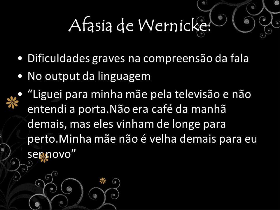 Afasia de Wernicke: Dificuldades graves na compreensão da fala No output da linguagem Liguei para minha mãe pela televisão e não entendi a porta.Não e