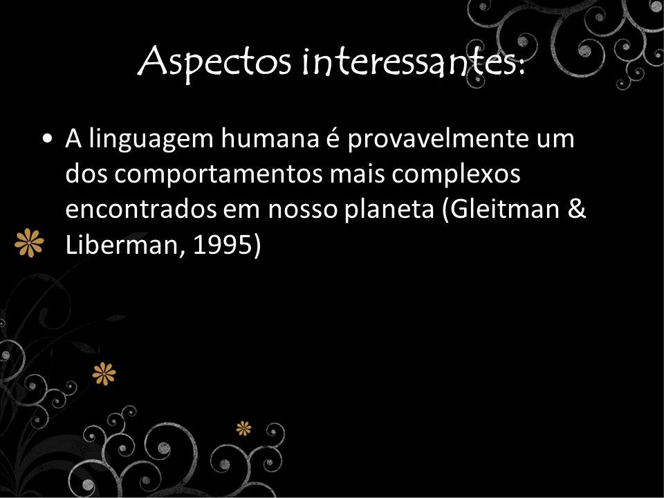 Aspectos interessantes: A linguagem humana é provavelmente um dos comportamentos mais complexos encontrados em nosso planeta (Gleitman & Liberman, 199