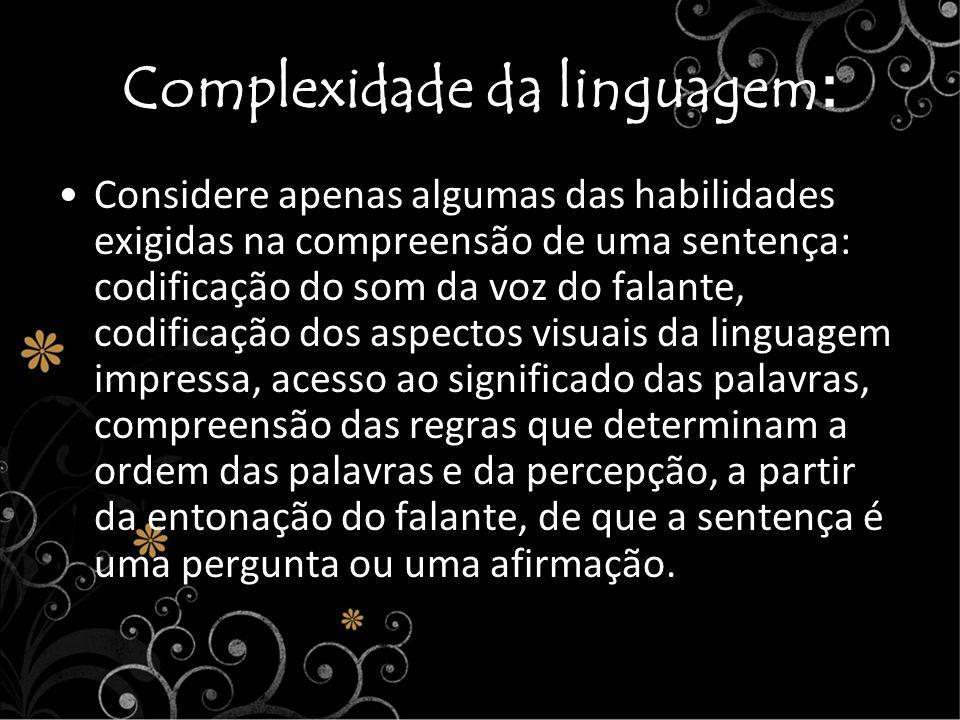 Complexidade da linguagem : Considere apenas algumas das habilidades exigidas na compreensão de uma sentença: codificação do som da voz do falante, co
