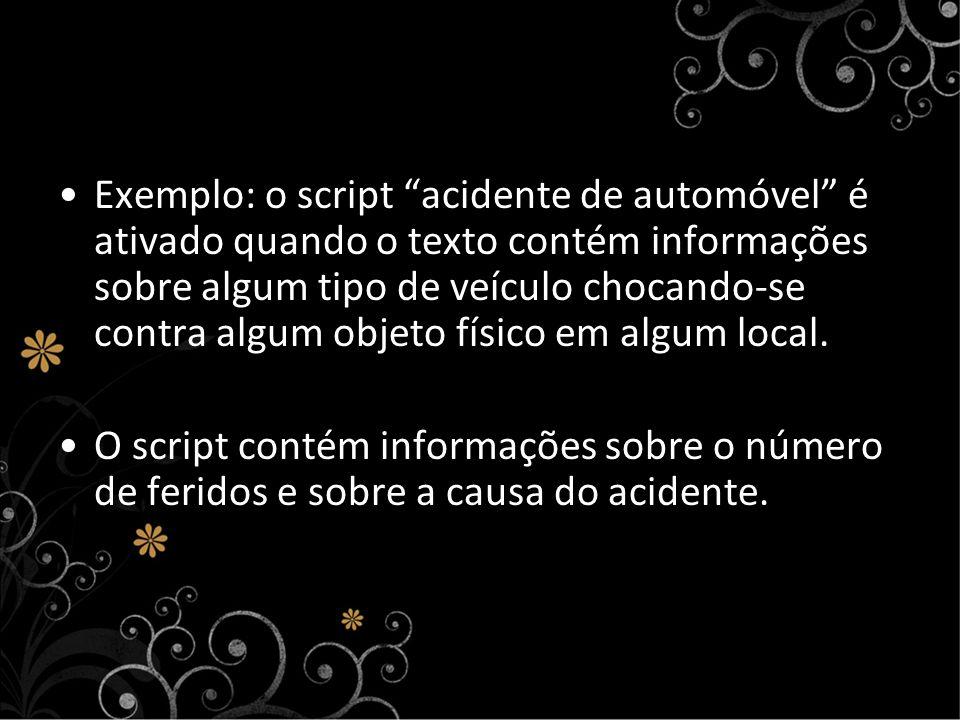 Exemplo: o script acidente de automóvel é ativado quando o texto contém informações sobre algum tipo de veículo chocando-se contra algum objeto físico