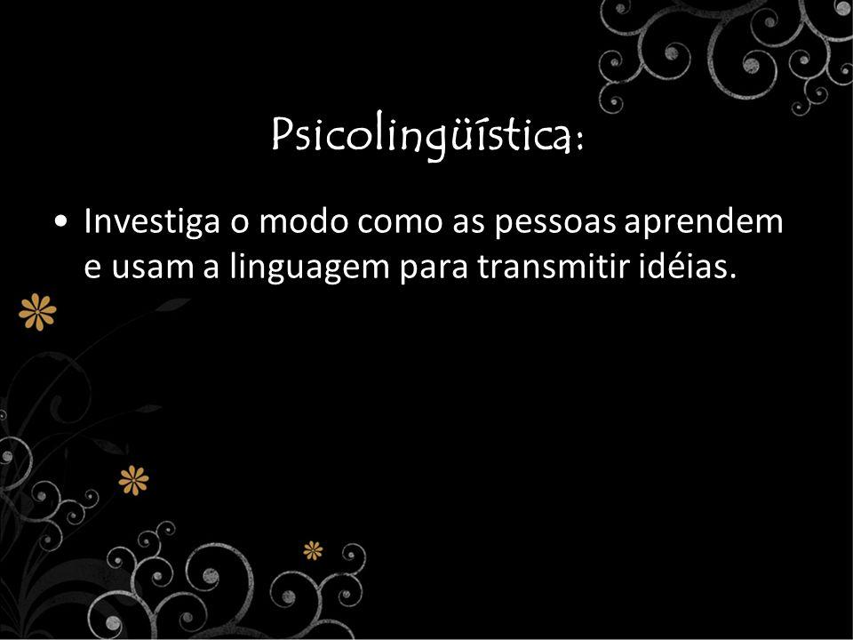 Psicolingüística: Investiga o modo como as pessoas aprendem e usam a linguagem para transmitir idéias.