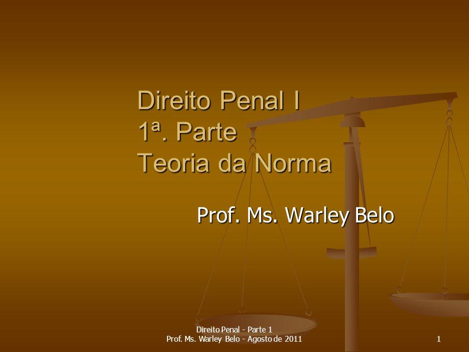 Direito Penal I 1ª. Parte Teoria da Norma Prof. Ms. Warley Belo 1 Direito Penal - Parte 1 Prof. Ms. Warley Belo - Agosto de 2011