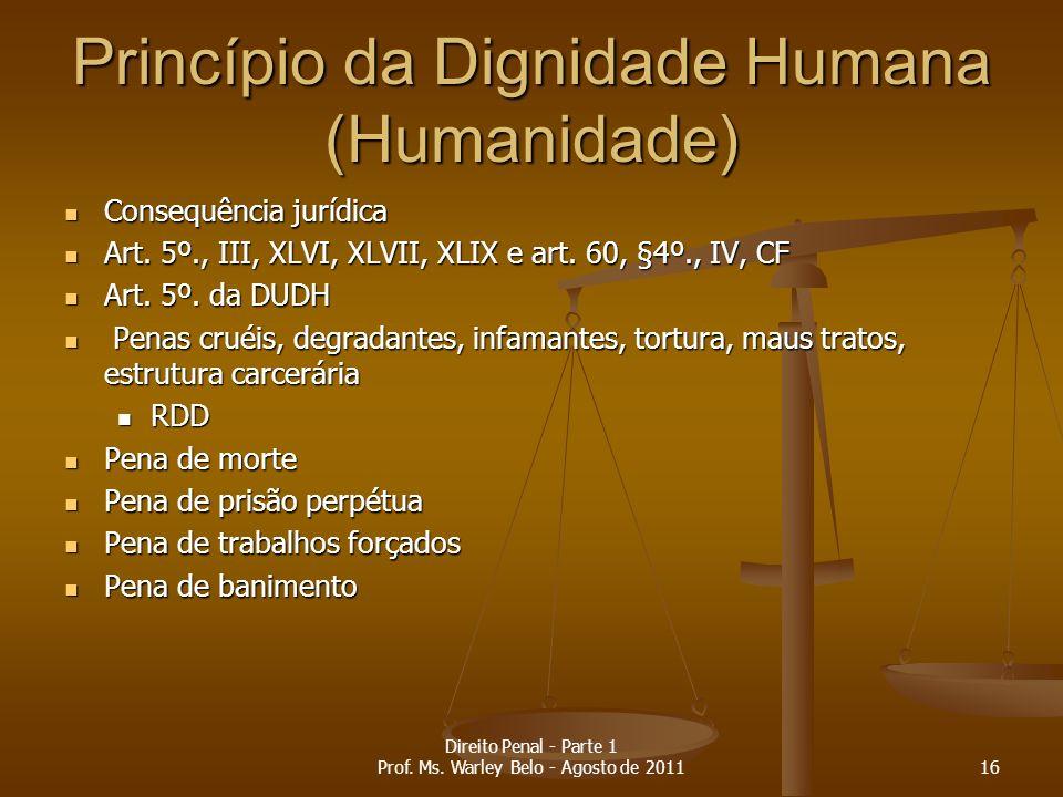 Princípio da Dignidade Humana (Humanidade) Consequência jurídica Consequência jurídica Art. 5º., III, XLVI, XLVII, XLIX e art. 60, §4º., IV, CF Art. 5