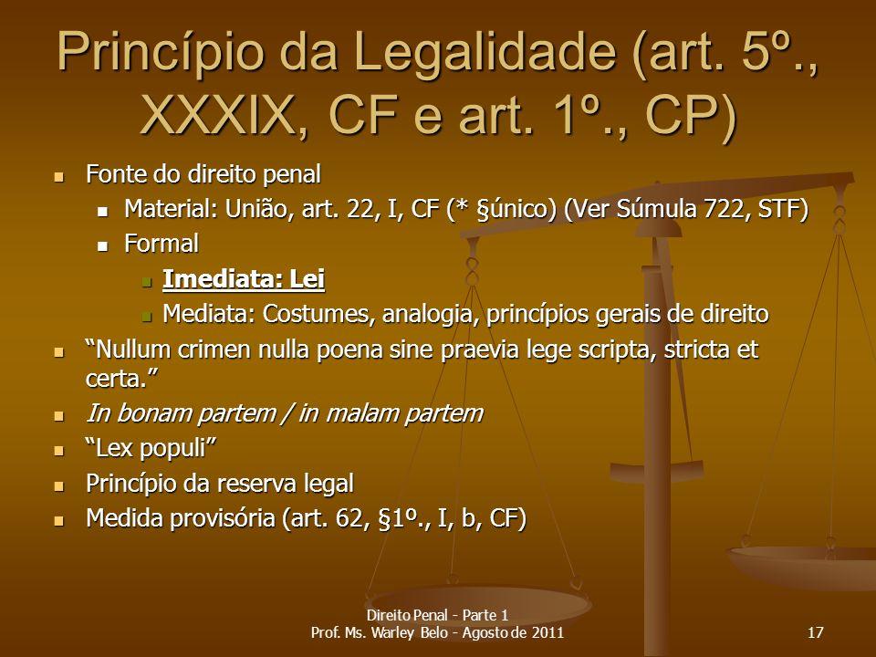 Princípio da Legalidade (art. 5º., XXXIX, CF e art. 1º., CP) Fonte do direito penal Fonte do direito penal Material: União, art. 22, I, CF (* §único)