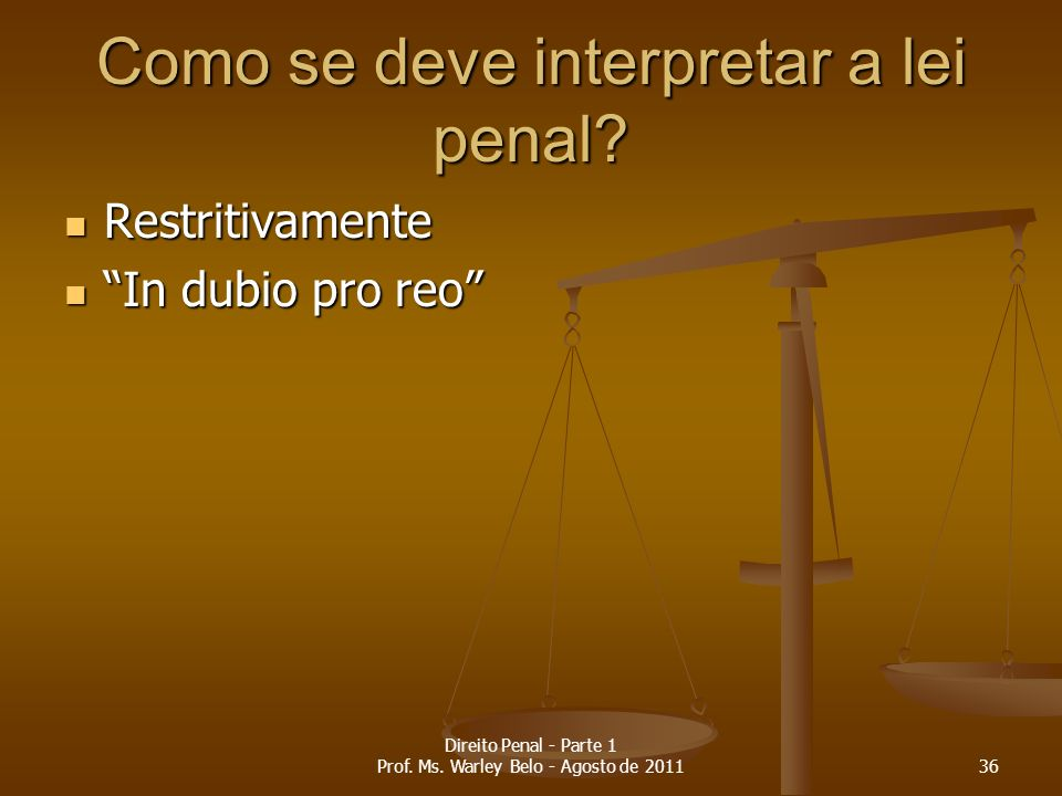 Como se deve interpretar a lei penal? Restritivamente Restritivamente In dubio pro reo In dubio pro reo 36 Direito Penal - Parte 1 Prof. Ms. Warley Be