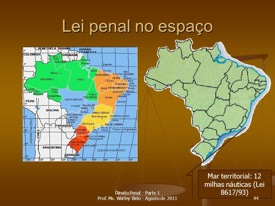 Lei penal no espaço Mar territorial: 12 milhas náuticas (Lei 8617/93) 44 Direito Penal - Parte 1 Prof. Ms. Warley Belo - Agosto de 2011