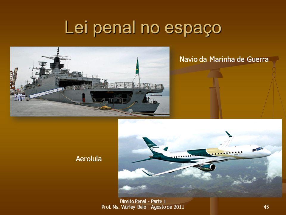 Lei penal no espaço Navio da Marinha de Guerra Aerolula 45 Direito Penal - Parte 1 Prof. Ms. Warley Belo - Agosto de 2011