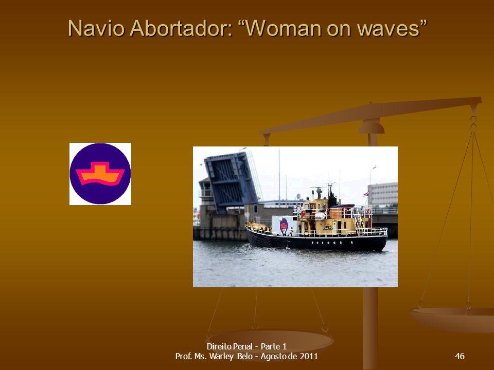Navio Abortador: Woman on waves 46 Direito Penal - Parte 1 Prof. Ms. Warley Belo - Agosto de 2011