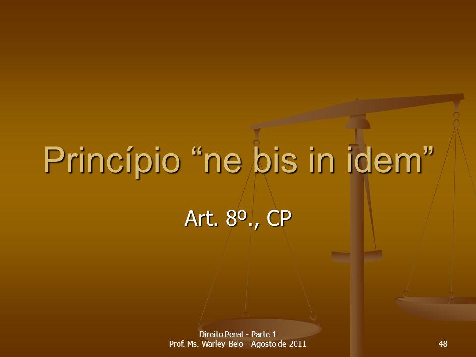 Art. 8º., CP Princípio ne bis in idem 48 Direito Penal - Parte 1 Prof. Ms. Warley Belo - Agosto de 2011