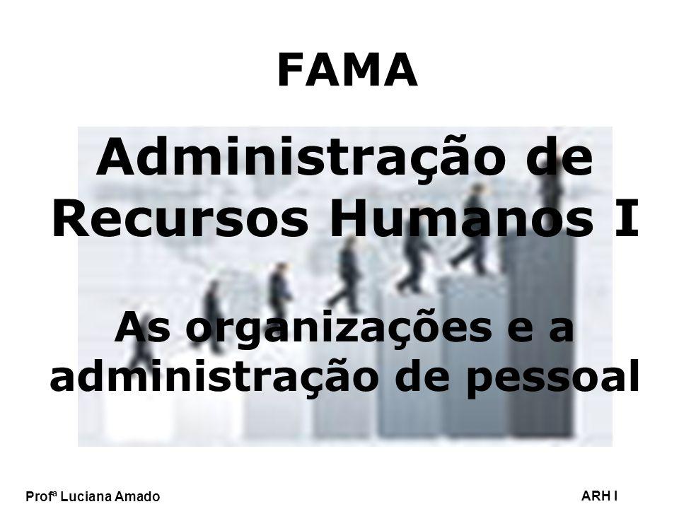Profª Luciana Amado ARH I FAMA Administração de Recursos Humanos I As organizações e a administração de pessoal