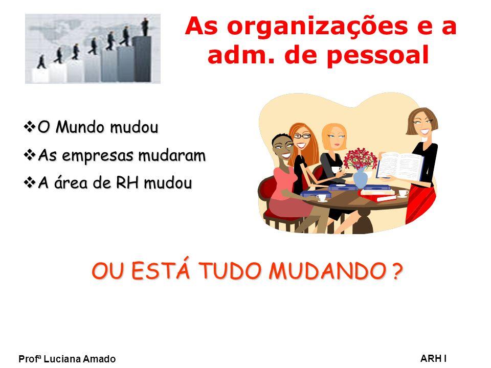Profª Luciana Amado ARH I As organizações e a adm. de pessoal O Mundo mudou O Mundo mudou As empresas mudaram As empresas mudaram A área de RH mudou A