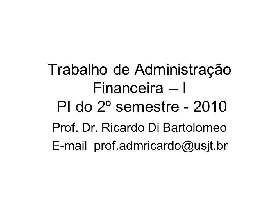 Trabalho de Administração Financeira – I PI do 2º semestre - 2010 Prof. Dr. Ricardo Di Bartolomeo E-mail prof.admricardo@usjt.br