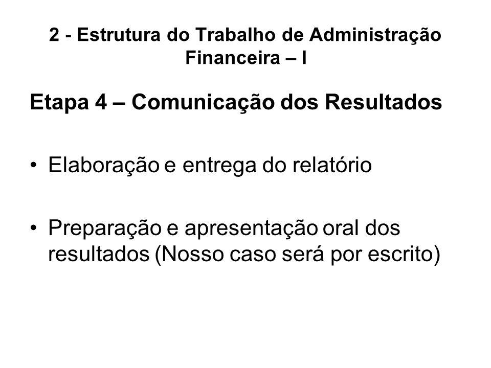 2 - Estrutura do Trabalho de Administração Financeira – I Etapa 4 – Comunicação dos Resultados Elaboração e entrega do relatório Preparação e apresent