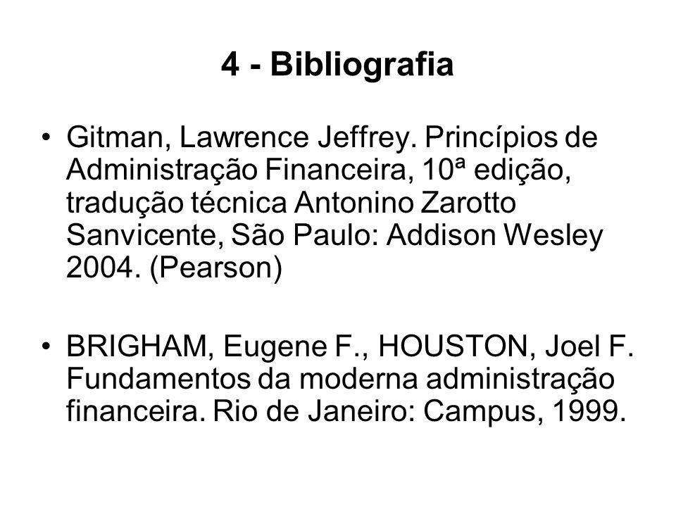 4 - Bibliografia Gitman, Lawrence Jeffrey. Princípios de Administração Financeira, 10ª edição, tradução técnica Antonino Zarotto Sanvicente, São Paulo