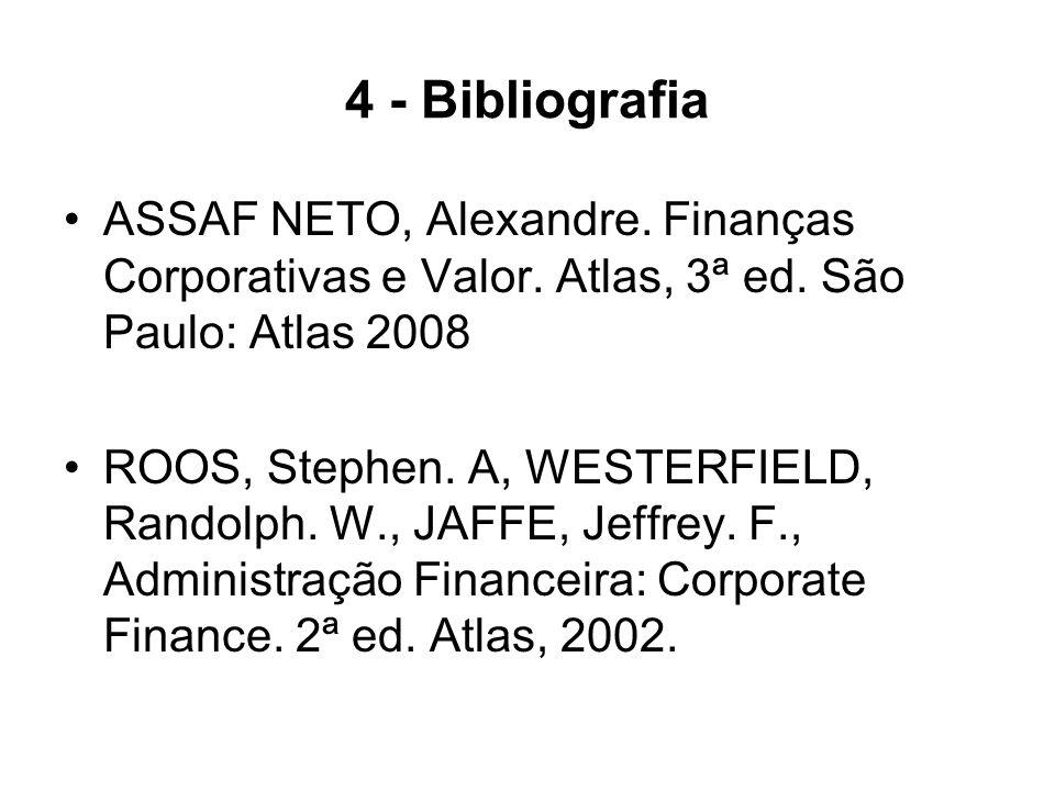 4 - Bibliografia ASSAF NETO, Alexandre. Finanças Corporativas e Valor. Atlas, 3ª ed. São Paulo: Atlas 2008 ROOS, Stephen. A, WESTERFIELD, Randolph. W.