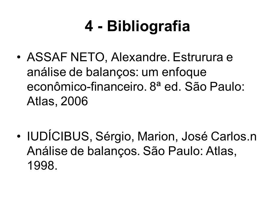 4 - Bibliografia ASSAF NETO, Alexandre. Estrurura e análise de balanços: um enfoque econômico-financeiro. 8ª ed. São Paulo: Atlas, 2006 IUDÍCIBUS, Sér