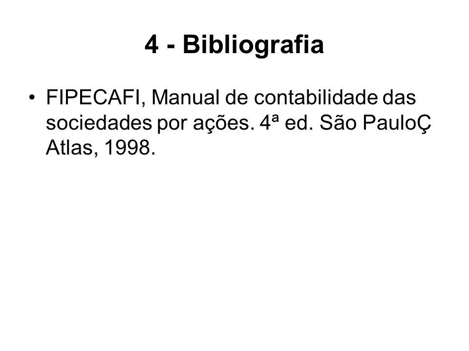 4 - Bibliografia FIPECAFI, Manual de contabilidade das sociedades por ações. 4ª ed. São PauloÇ Atlas, 1998.