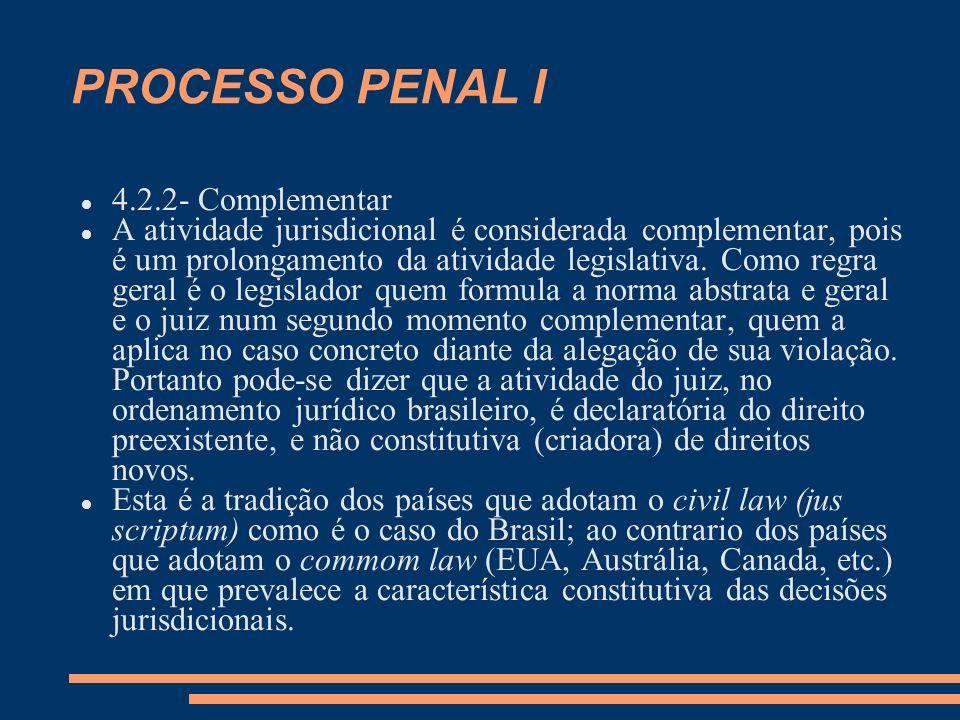 PROCESSO PENAL I 4.2.2- Complementar A atividade jurisdicional é considerada complementar, pois é um prolongamento da atividade legislativa. Como regr
