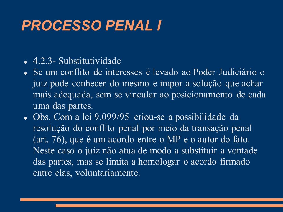 PROCESSO PENAL I 4.2.3- Substitutividade Se um conflito de interesses é levado ao Poder Judiciário o juiz pode conhecer do mesmo e impor a solução que