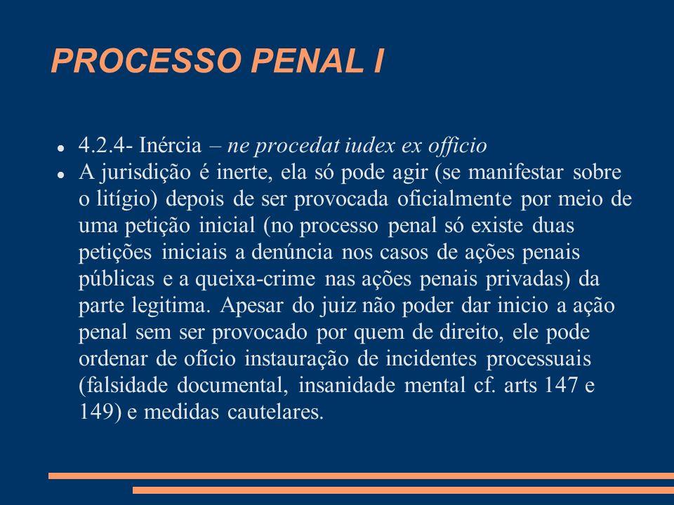 PROCESSO PENAL I 4.2.4- Inércia – ne procedat iudex ex officio A jurisdição é inerte, ela só pode agir (se manifestar sobre o litígio) depois de ser p