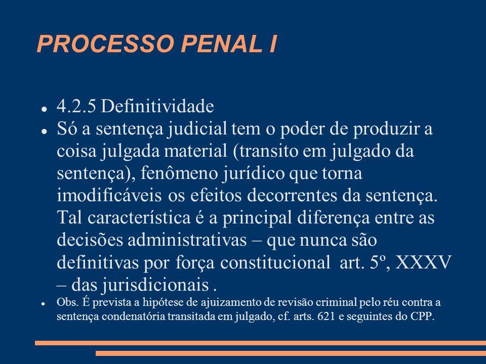 PROCESSO PENAL I 4.2.5 Definitividade Só a sentença judicial tem o poder de produzir a coisa julgada material (transito em julgado da sentença), fenôm