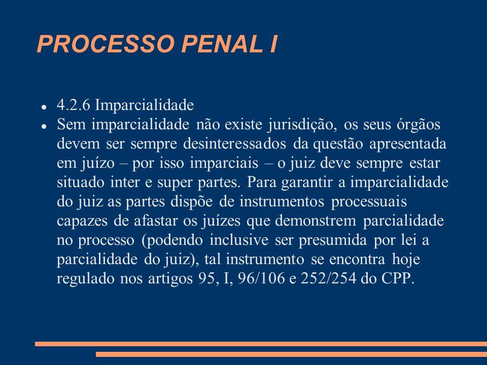 PROCESSO PENAL I 4.2.6 Imparcialidade Sem imparcialidade não existe jurisdição, os seus órgãos devem ser sempre desinteressados da questão apresentada em juízo – por isso imparciais – o juiz deve sempre estar situado inter e super partes.