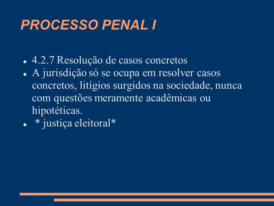 PROCESSO PENAL I 4.2.7 Resolução de casos concretos A jurisdição só se ocupa em resolver casos concretos, litígios surgidos na sociedade, nunca com questões meramente acadêmicas ou hipotéticas.