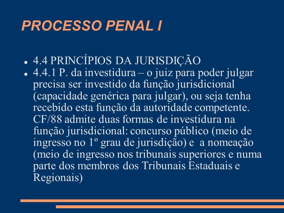 PROCESSO PENAL I 4.4 PRINCÍPIOS DA JURISDIÇÃO 4.4.1 P. da investidura – o juiz para poder julgar precisa ser investido da função jurisdicional (capaci