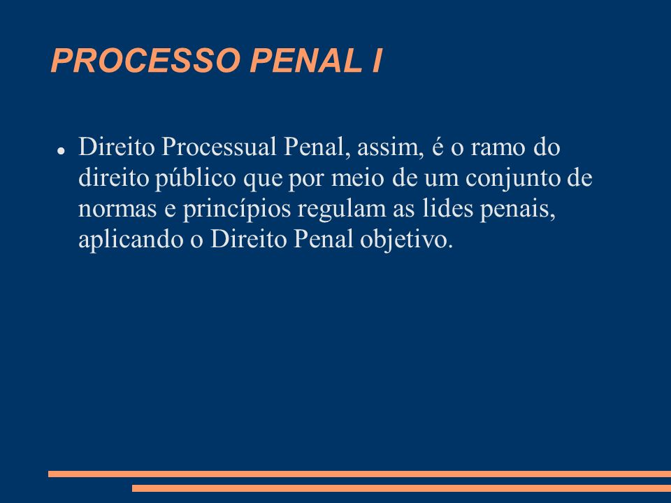 PROCESSO PENAL I Direito Processual Penal, assim, é o ramo do direito público que por meio de um conjunto de normas e princípios regulam as lides penais, aplicando o Direito Penal objetivo.