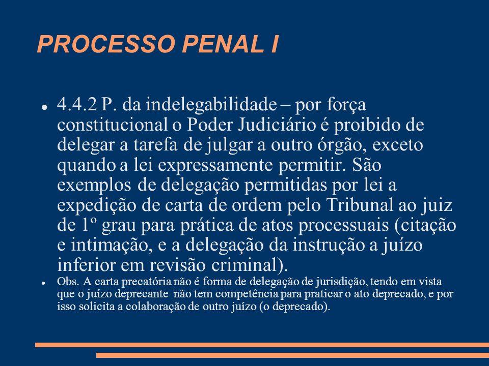 PROCESSO PENAL I 4.4.2 P. da indelegabilidade – por força constitucional o Poder Judiciário é proibido de delegar a tarefa de julgar a outro órgão, ex