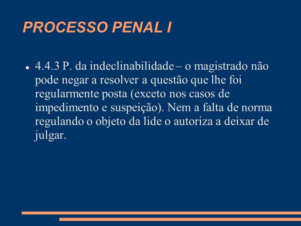 PROCESSO PENAL I 4.4.3 P. da indeclinabilidade – o magistrado não pode negar a resolver a questão que lhe foi regularmente posta (exceto nos casos de