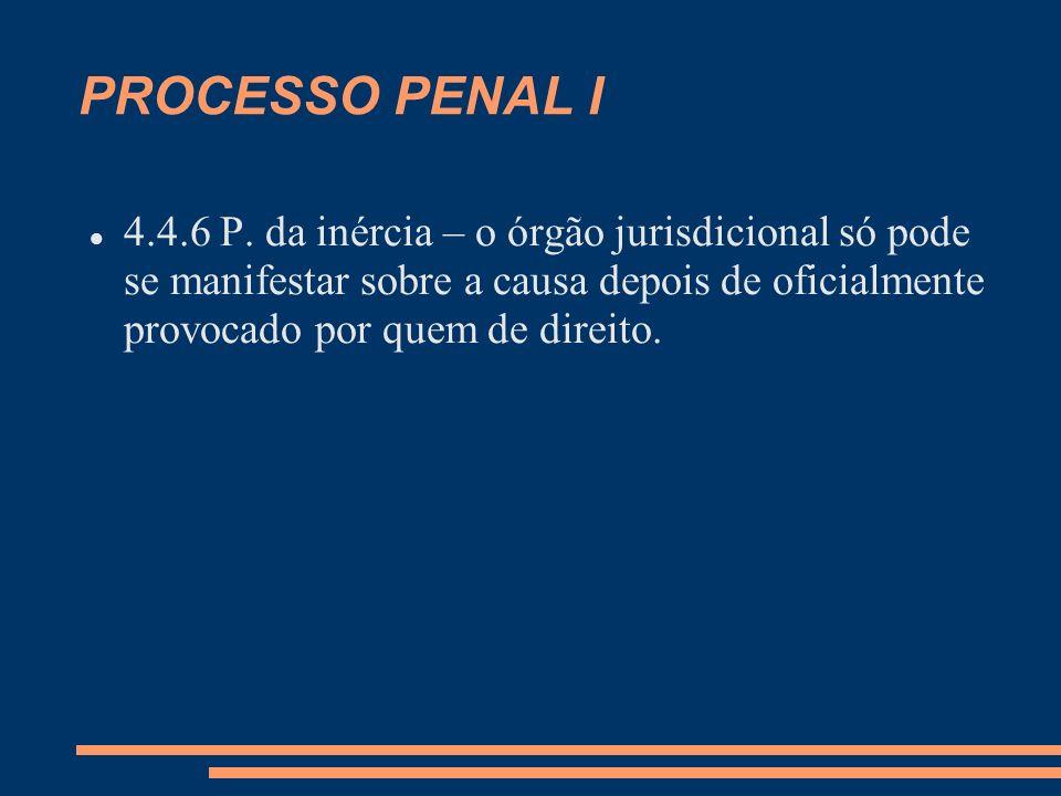 PROCESSO PENAL I 4.4.6 P. da inércia – o órgão jurisdicional só pode se manifestar sobre a causa depois de oficialmente provocado por quem de direito.