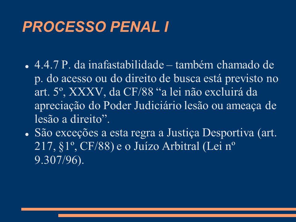 PROCESSO PENAL I 4.4.7 P. da inafastabilidade – também chamado de p. do acesso ou do direito de busca está previsto no art. 5º, XXXV, da CF/88 a lei n