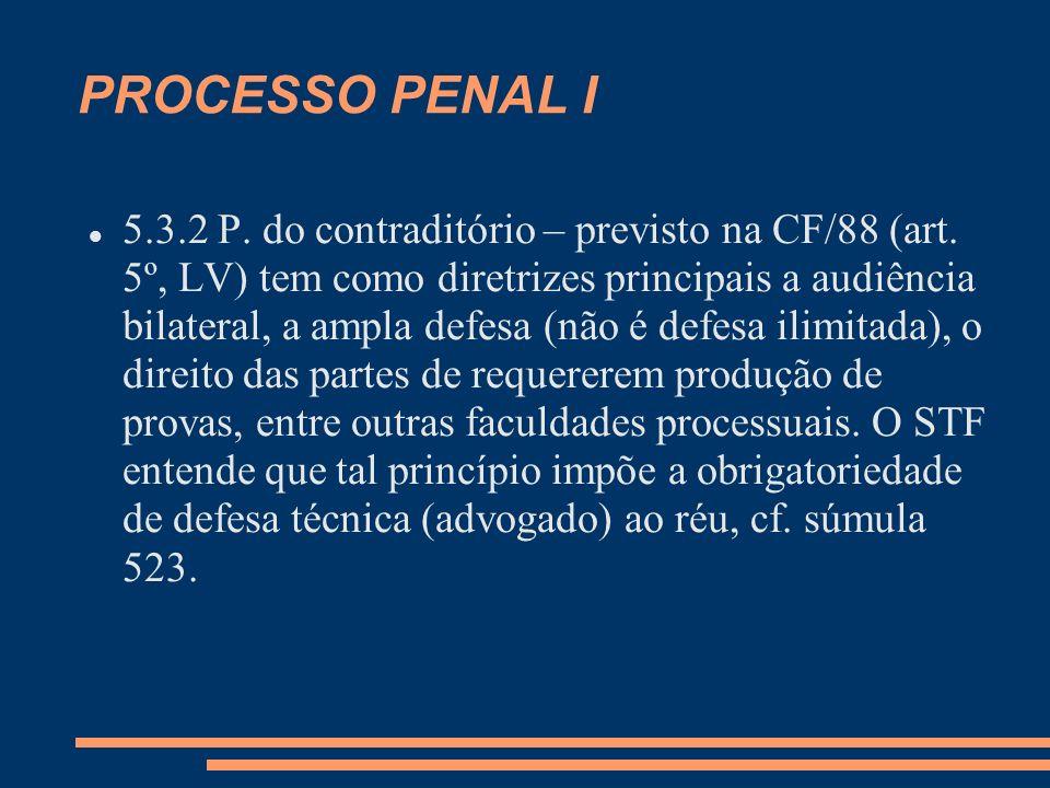 PROCESSO PENAL I 5.3.2 P. do contraditório – previsto na CF/88 (art. 5º, LV) tem como diretrizes principais a audiência bilateral, a ampla defesa (não