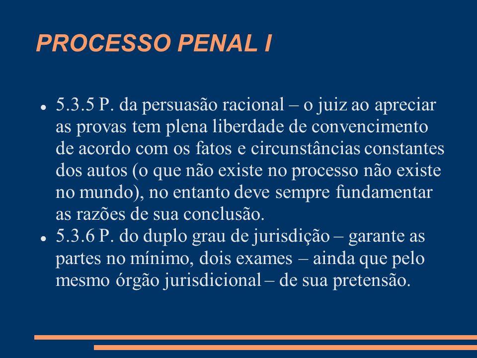 PROCESSO PENAL I 5.3.5 P. da persuasão racional – o juiz ao apreciar as provas tem plena liberdade de convencimento de acordo com os fatos e circunstâ