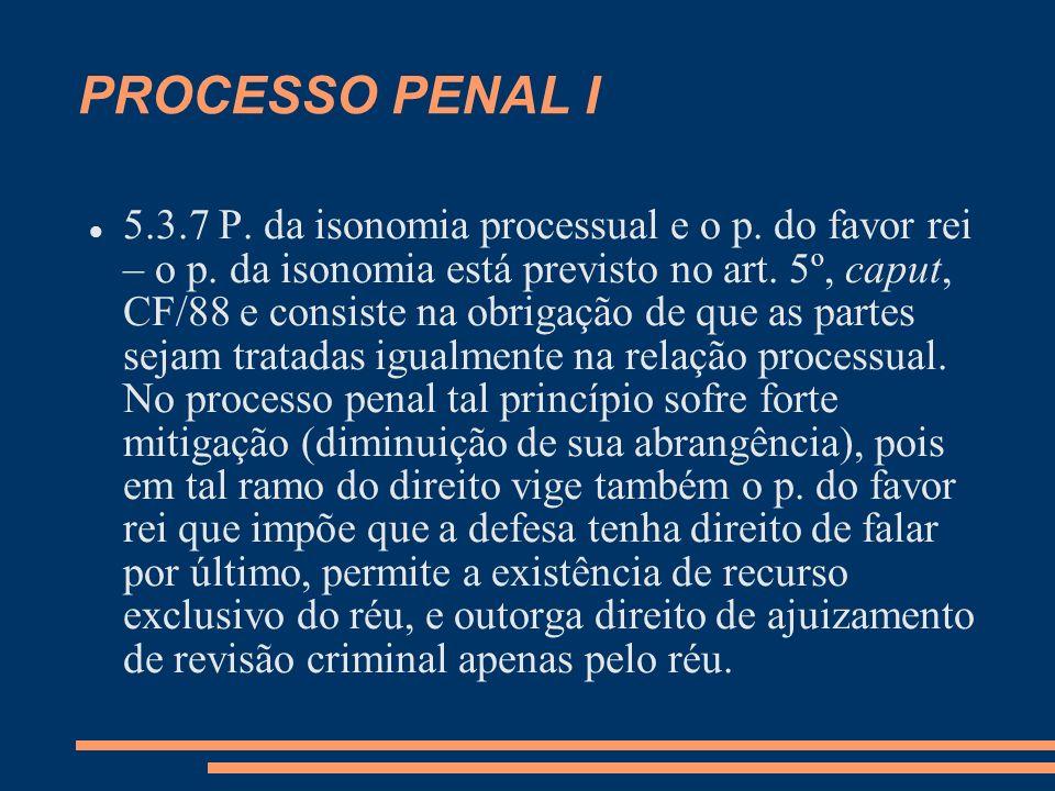 PROCESSO PENAL I 5.3.7 P. da isonomia processual e o p. do favor rei – o p. da isonomia está previsto no art. 5º, caput, CF/88 e consiste na obrigação