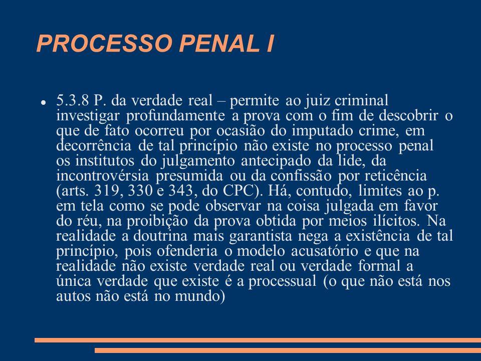 PROCESSO PENAL I 5.3.8 P. da verdade real – permite ao juiz criminal investigar profundamente a prova com o fim de descobrir o que de fato ocorreu por