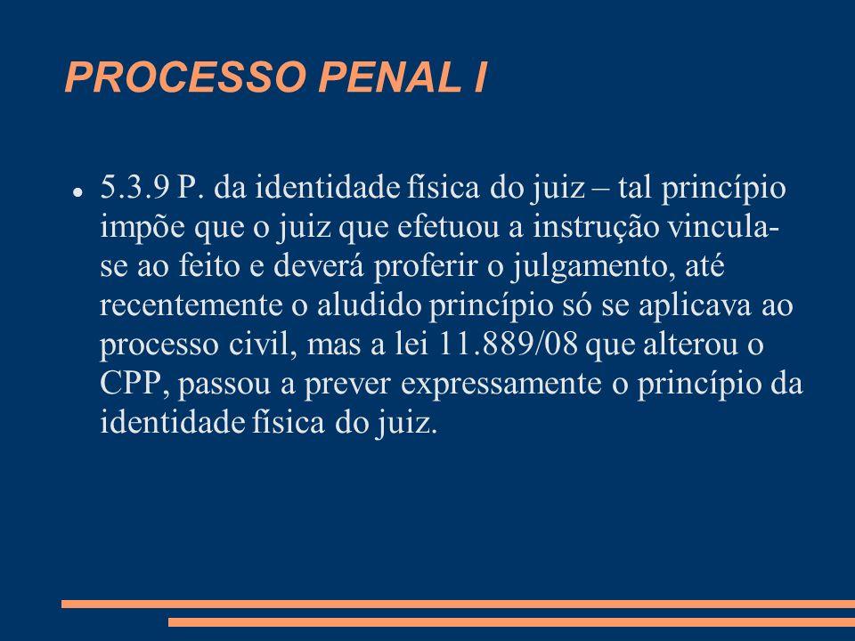 PROCESSO PENAL I 5.3.9 P. da identidade física do juiz – tal princípio impõe que o juiz que efetuou a instrução vincula- se ao feito e deverá proferir