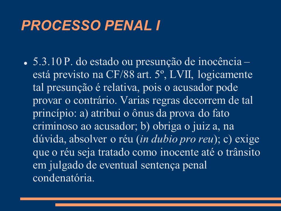 PROCESSO PENAL I 5.3.10 P. do estado ou presunção de inocência – está previsto na CF/88 art. 5º, LVII, logicamente tal presunção é relativa, pois o ac