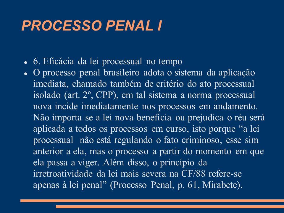 PROCESSO PENAL I 6. Eficácia da lei processual no tempo O processo penal brasileiro adota o sistema da aplicação imediata, chamado também de critério