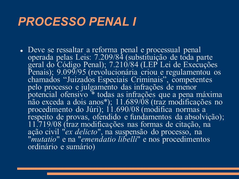 PROCESSO PENAL I Deve se ressaltar a reforma penal e processual penal operada pelas Leis: 7.209/84 (substituição de toda parte geral do Código Penal); 7.210/84 (LEP Lei de Execuções Penais); 9.099/95 (revolucionária criou e regulamentou os chamados Juizados Especiais Criminais, competentes pelo processo e julgamento das infrações de menor potencial ofensivo * todas as infrações que a pena máxima não exceda a dois anos*); 11.689/08 (traz modificações no procedimento do Júri); 11.690/08 (modifica normas a respeito de provas, ofendido e fundamentos da absolvição); 11.719/08 (traz modificações nas formas de citação, na ação civil ex delicto , na suspensão do processo, na mutatio e na emendatio libelli e nos procedimentos ordinário e sumário)