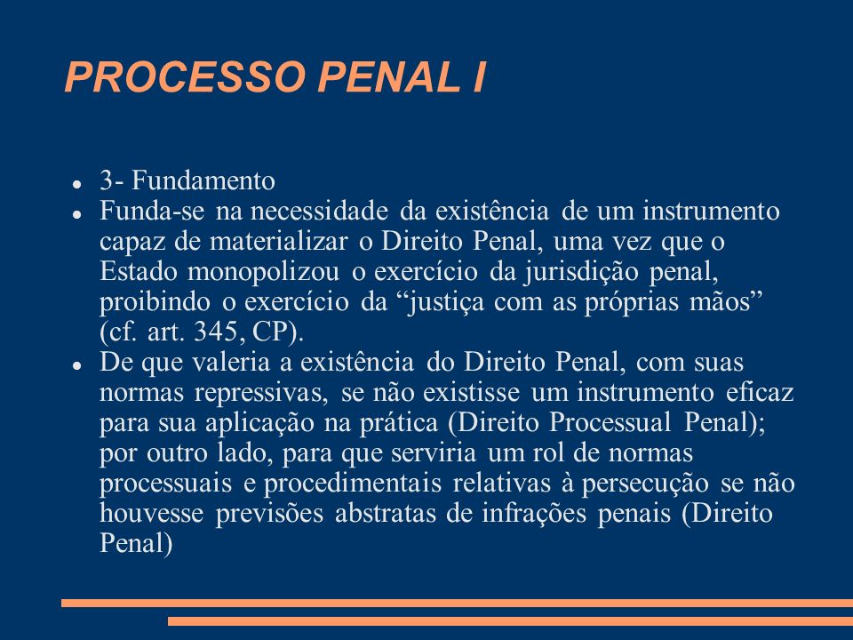 PROCESSO PENAL I 3- Fundamento Funda-se na necessidade da existência de um instrumento capaz de materializar o Direito Penal, uma vez que o Estado monopolizou o exercício da jurisdição penal, proibindo o exercício da justiça com as próprias mãos (cf.
