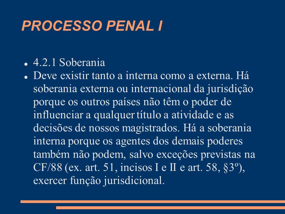 PROCESSO PENAL I 4.2.1 Soberania Deve existir tanto a interna como a externa. Há soberania externa ou internacional da jurisdição porque os outros paí