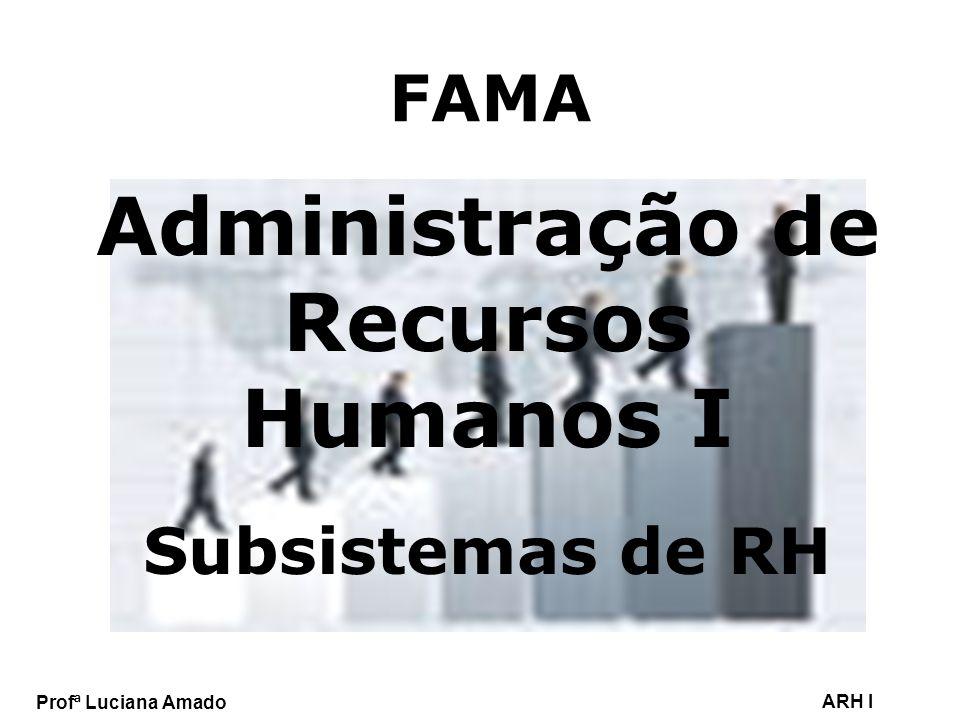 Profª Luciana Amado ARH I FAMA Administração de Recursos Humanos I Subsistemas de RH