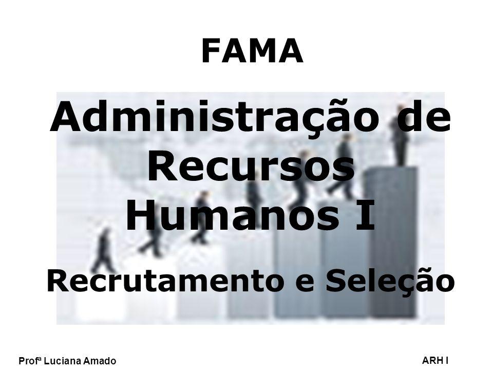 Profª Luciana Amado ARH I FAMA Administração de Recursos Humanos I Recrutamento e Seleção